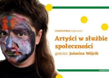Artyści w służbie społeczności   gościni: Jaśmina Wójcik   miastoteka zaprasza [online]